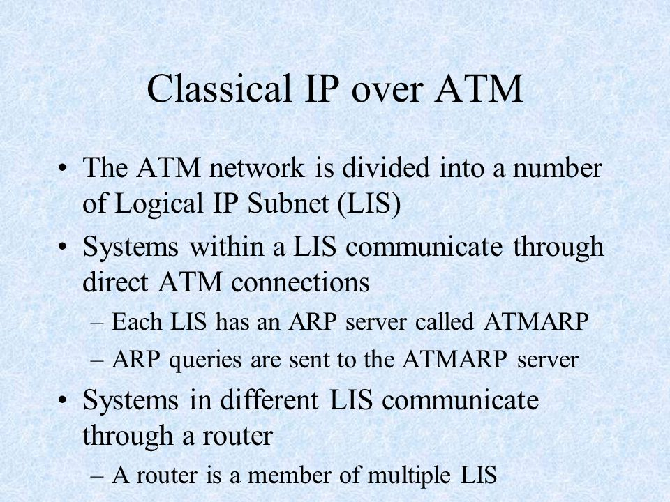 Classical IP over ATM The ATM network is divided into a number of Logical IP Subnet (LIS) Systems within a LIS communicate through direct ATM connections –Each LIS has an ARP server called ATMARP –ARP queries are sent to the ATMARP server Systems in different LIS communicate through a router –A router is a member of multiple LIS