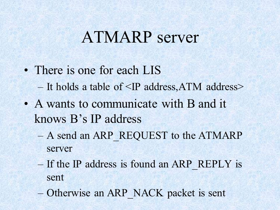 ATMARP server There is one for each LIS –It holds a table of A wants to communicate with B and it knows B's IP address –A send an ARP_REQUEST to the ATMARP server –If the IP address is found an ARP_REPLY is sent –Otherwise an ARP_NACK packet is sent