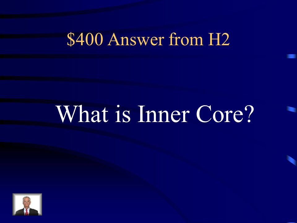 $400 Question from H2 The Solid iron-nickel center of the Earth that is very hot and under great pressure.