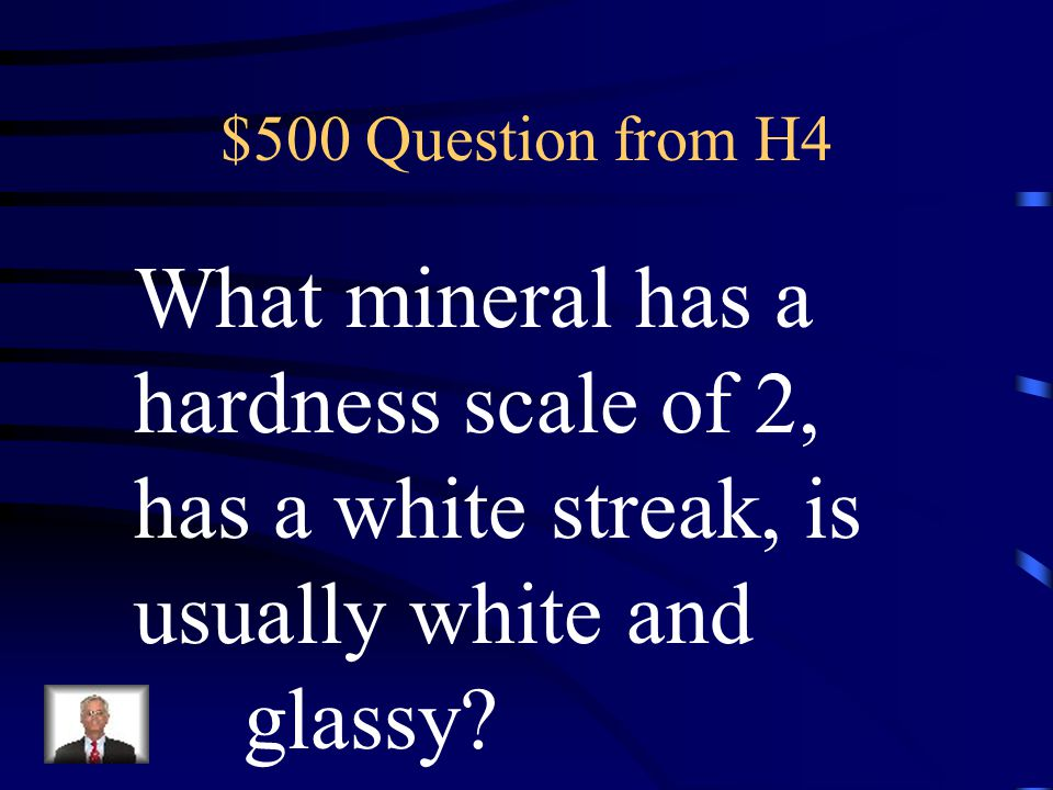 $400 Answer from H4 What is Color, Luster, Hardness, Streak, and Cleavage.