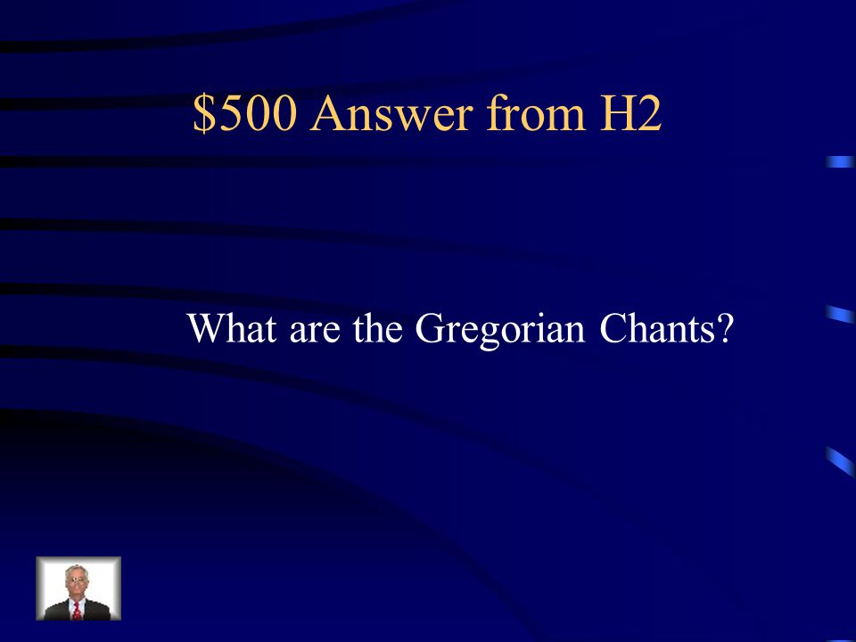$500 Question from H2 These were plainchants, sung in the Cathlolic Church, written by many composers, Not by Pope Gregory, who organized them for the church services.
