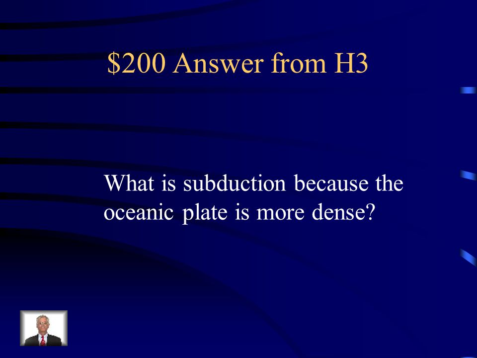 $200 Question from H3 When an oceanic plate collides with a continental plate, this process occurs and this reason.