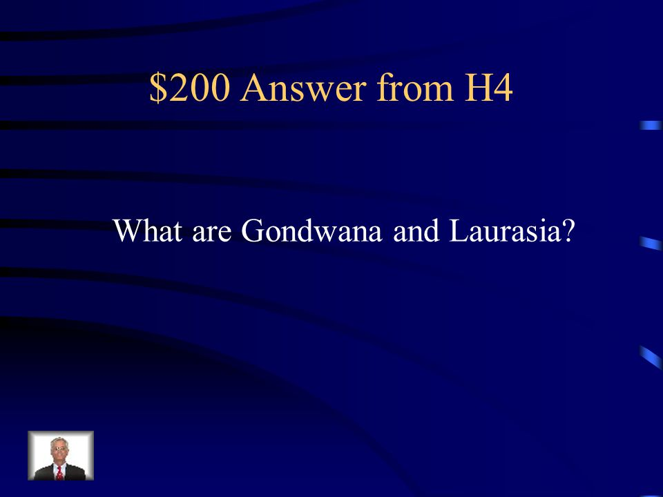 $200 Question from H4 After Pangaea began to split apart, two large continents were formed.