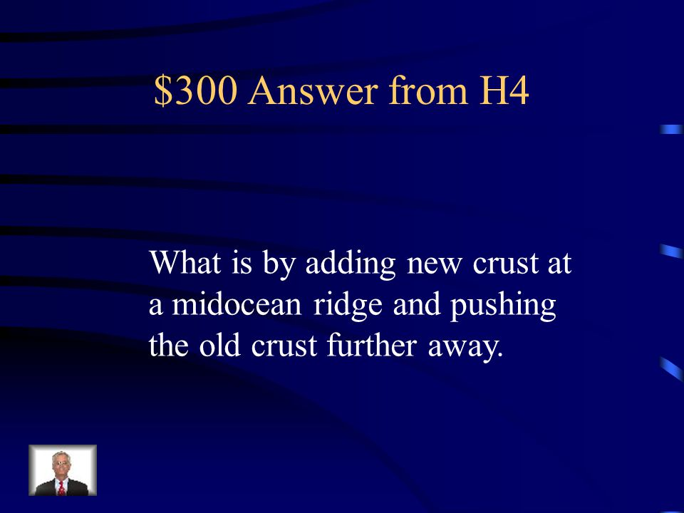 $300 Question from H4 This is how seafloor spreading creates continental drift.