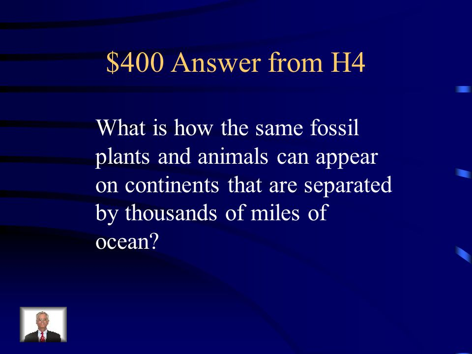 $400 Question from H4 Continental drift also explains what curiosity about some fossils in the southern hemisphere.