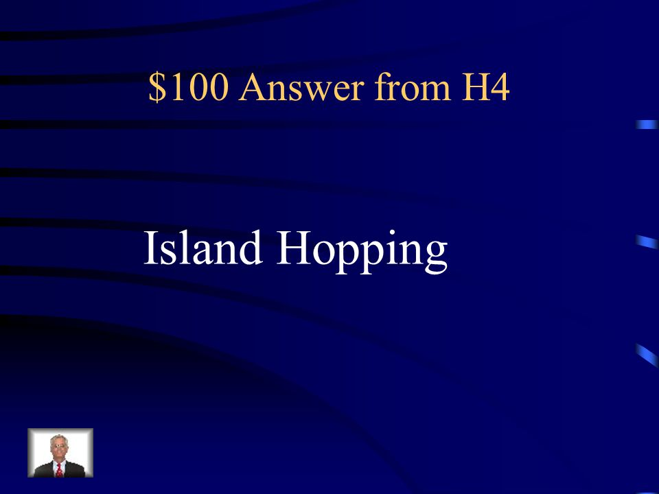 $100 Question from H4 Capturing small islands one at a time, Gradually getting closer to Japan with The goal of being able to launch an invasion