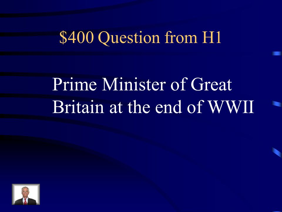 $400 Question from H1 Prime Minister of Great Britain at the end of WWII