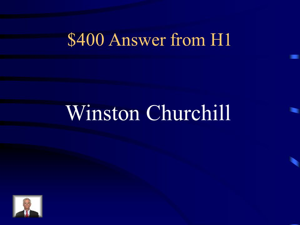 $400 Answer from H1 Winston Churchill