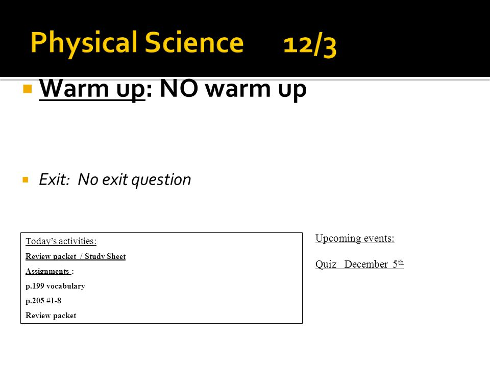  Warm up: NO warm up  Exit: No exit question Today's activities: Review packet / Study Sheet Assignments : p.199 vocabulary p.205 #1-8 Review packet Upcoming events: Quiz December 5 th