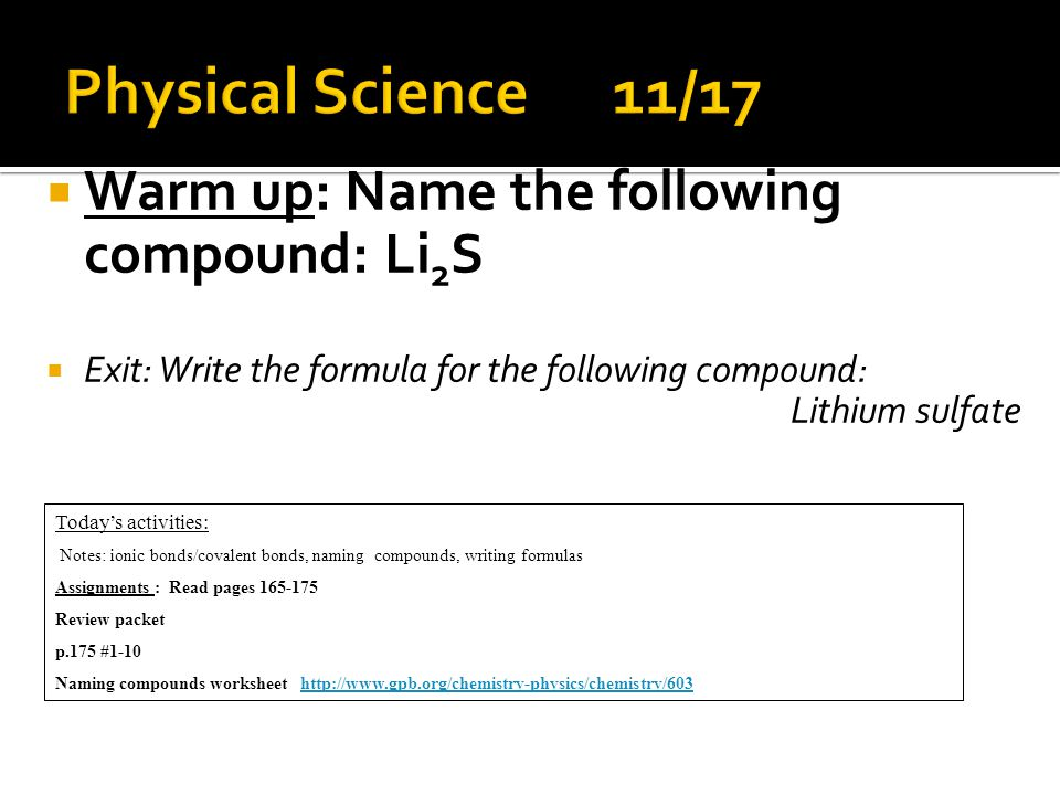  Warm up: Name the following compound: Li 2 S  Exit: Write the formula for the following compound: Lithium sulfate Today's activities: Notes: ionic bonds/covalent bonds, naming compounds, writing formulas Assignments : Read pages 165-175 Review packet p.175 #1-10 Naming compounds worksheet http://www.gpb.org/chemistry-physics/chemistry/603http://www.gpb.org/chemistry-physics/chemistry/603