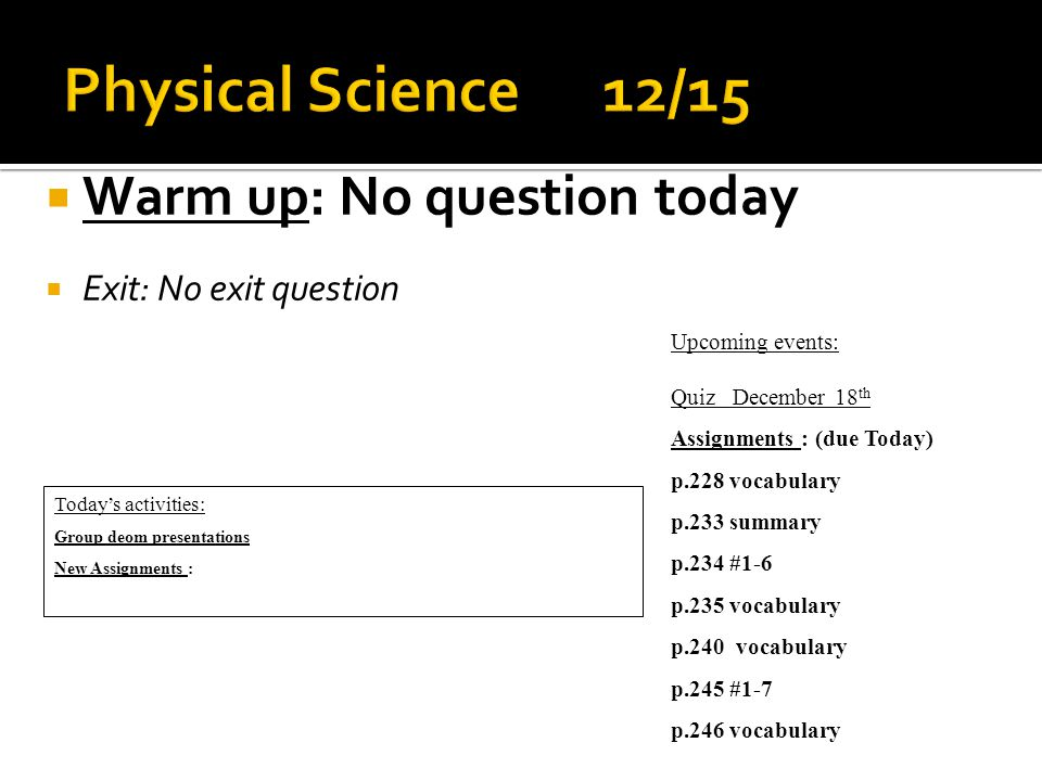  Warm up: No question today  Exit: No exit question Today's activities: Group deom presentations New Assignments : Upcoming events: Quiz December 18 th Assignments : (due Today) p.228 vocabulary p.233 summary p.234 #1-6 p.235 vocabulary p.240 vocabulary p.245 #1-7 p.246 vocabulary