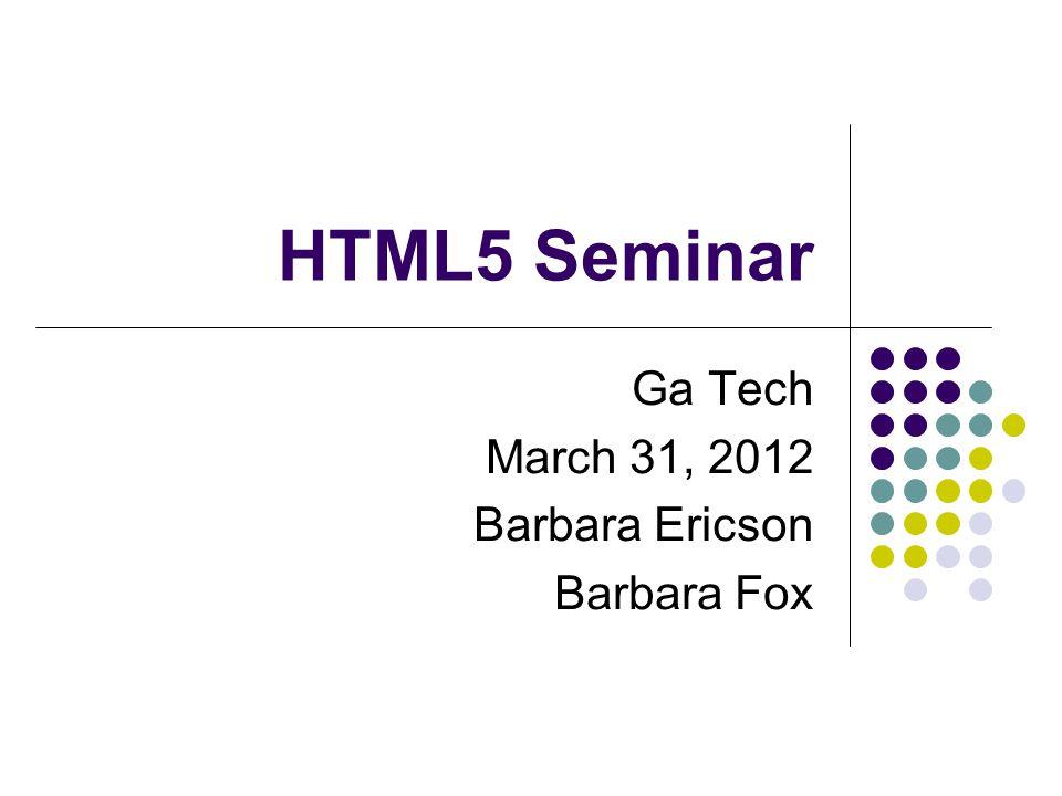 HTML5 Seminar Ga Tech March 31, 2012 Barbara Ericson Barbara Fox