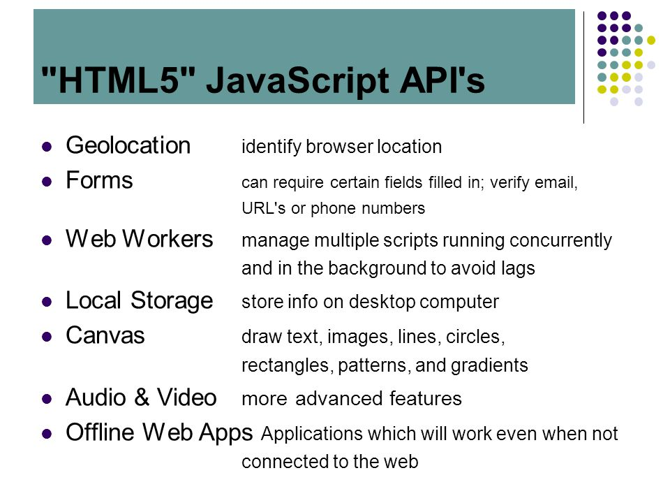 HTML5 JavaScript API s Geolocation identify browser location Forms can require certain fields filled in; verify email, URL s or phone numbers Web Workers manage multiple scripts running concurrently and in the background to avoid lags Local Storage store info on desktop computer Canvas draw text, images, lines, circles, rectangles, patterns, and gradients Audio & Video more advanced features Offline Web Apps Applications which will work even when not connected to the web