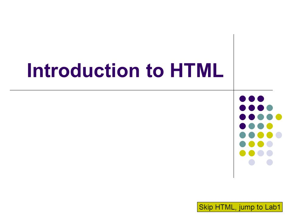 Introduction to HTML Skip HTML, jump to Lab1