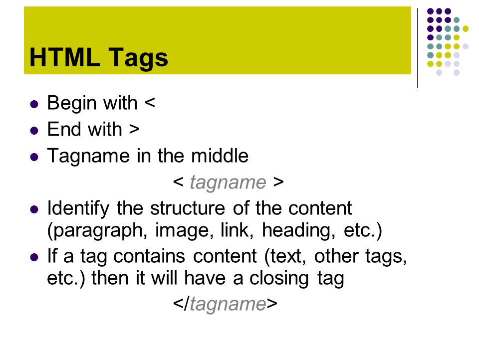 HTML Tags Begin with < End with > Tagname in the middle Identify the structure of the content (paragraph, image, link, heading, etc.) If a tag contain