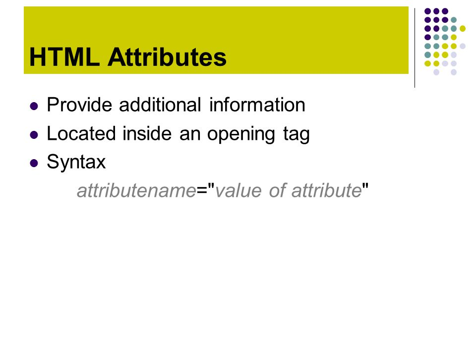 HTML Attributes Provide additional information Located inside an opening tag Syntax attributename=