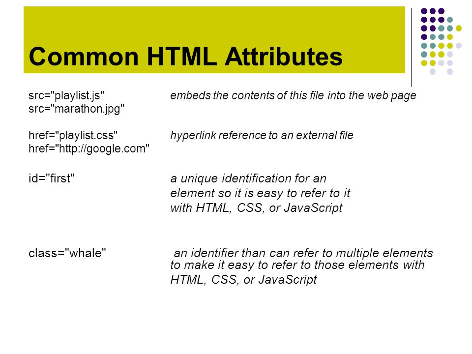 Common HTML Attributes src= playlist.js embeds the contents of this file into the web page src= marathon.jpg href= playlist.css hyperlink reference to an external file href= http://google.com id= first a unique identification for an element so it is easy to refer to it with HTML, CSS, or JavaScript class= whale an identifier than can refer to multiple elements to make it easy to refer to those elements with HTML, CSS, or JavaScript