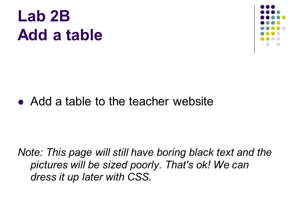 Lab 2B Add a table Add a table to the teacher website Note: This page will still have boring black text and the pictures will be sized poorly. That's