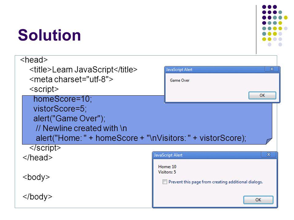 Solution Learn JavaScript homeScore=10; vistorScore=5; alert( Game Over ); // Newline created with \n alert( Home: + homeScore + \nVisitors: + vistorScore);