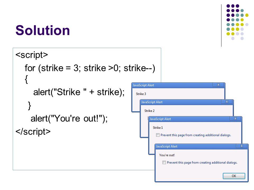 Solution for (strike = 3; strike >0; strike--) { alert( Strike + strike); } alert( You re out! );
