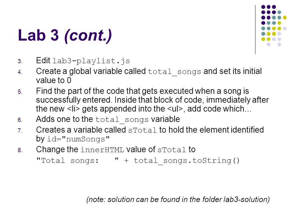 Lab 3 (cont.) 3. Edit lab3-playlist.js 4. Create a global variable called total_songs and set its initial value to 0 5. Find the part of the code that