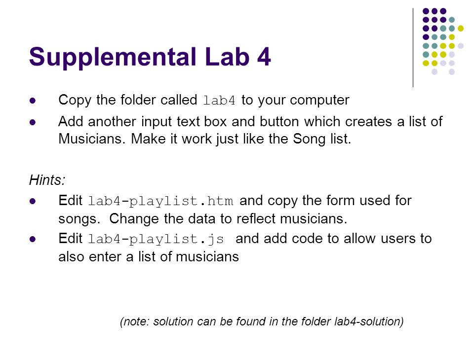 Supplemental Lab 4 Copy the folder called lab4 to your computer Add another input text box and button which creates a list of Musicians. Make it work