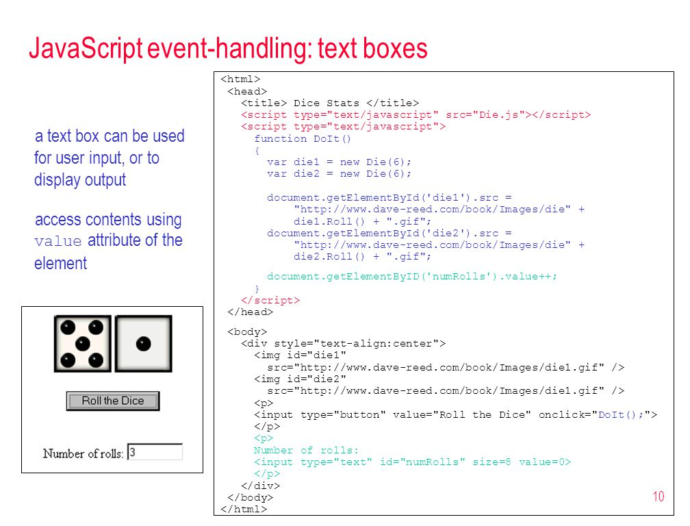 10 JavaScript event-handling: text boxes Dice Stats function DoIt() { var die1 = new Die(6); var die2 = new Die(6); document.getElementById( die1 ).src = http://www.dave-reed.com/book/Images/die + die1.Roll() + .gif ; document.getElementById( die2 ).src = http://www.dave-reed.com/book/Images/die + die2.Roll() + .gif ; document.getElementByID( numRolls ).value++; } <img id= die1 src= http://www.dave-reed.com/book/Images/die1.gif /> <img id= die2 src= http://www.dave-reed.com/book/Images/die1.gif /> Number of rolls: a text box can be used for user input, or to display output access contents using value attribute of the element
