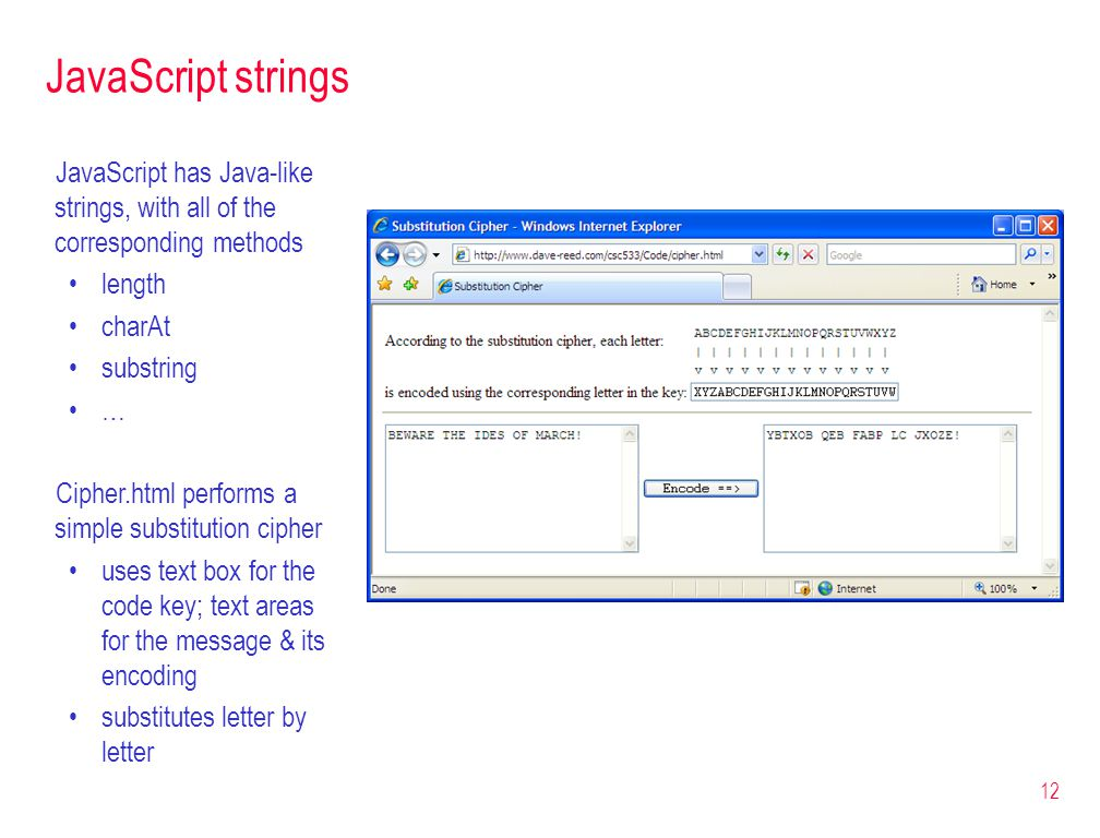 12 JavaScript strings JavaScript has Java-like strings, with all of the corresponding methods length charAt substring … Cipher.html performs a simple