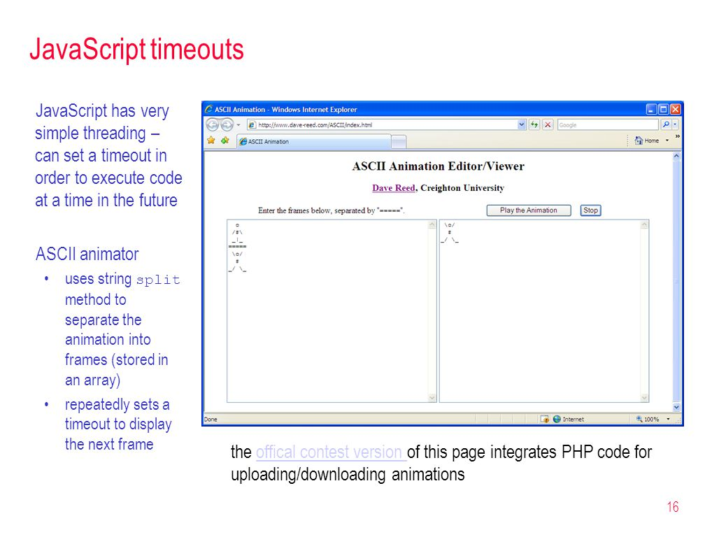 16 JavaScript timeouts JavaScript has very simple threading – can set a timeout in order to execute code at a time in the future ASCII animator uses s