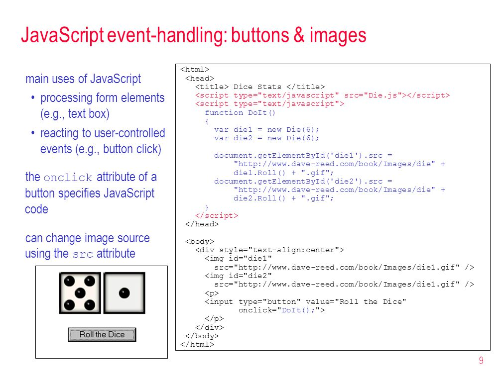 9 JavaScript event-handling: buttons & images Dice Stats function DoIt() { var die1 = new Die(6); var die2 = new Die(6); document.getElementById( die1 ).src = http://www.dave-reed.com/book/Images/die + die1.Roll() + .gif ; document.getElementById( die2 ).src = http://www.dave-reed.com/book/Images/die + die2.Roll() + .gif ; } <img id= die1 src= http://www.dave-reed.com/book/Images/die1.gif /> <img id= die2 src= http://www.dave-reed.com/book/Images/die1.gif /> <input type= button value= Roll the Dice onclick= DoIt(); > main uses of JavaScript processing form elements (e.g., text box) reacting to user-controlled events (e.g., button click) the onclick attribute of a button specifies JavaScript code can change image source using the src attribute