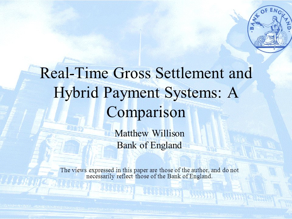 Real-Time Gross Settlement and Hybrid Payment Systems: A Comparison Matthew Willison Bank of England The views expressed in this paper are those of the author, and do not necessarily reflect those of the Bank of England.