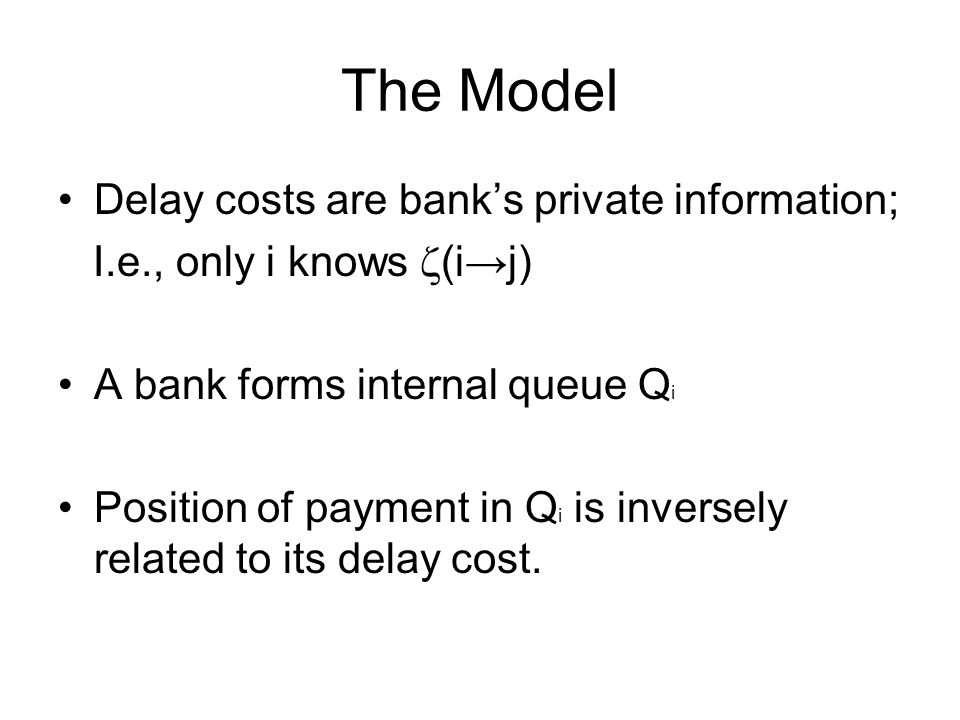 The Model Delay costs are bank's private information; I.e., only i knows  (i→j) A bank forms internal queue Q i Position of payment in Q i is inversely related to its delay cost.