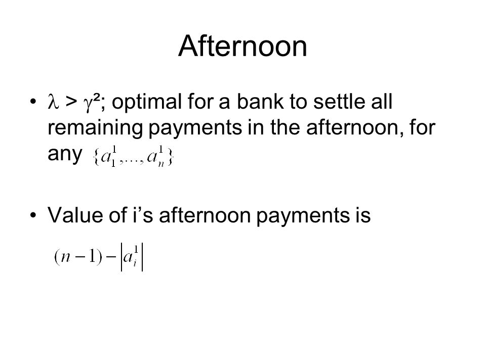 Afternoon >  ²; optimal for a bank to settle all remaining payments in the afternoon, for any Value of i's afternoon payments is