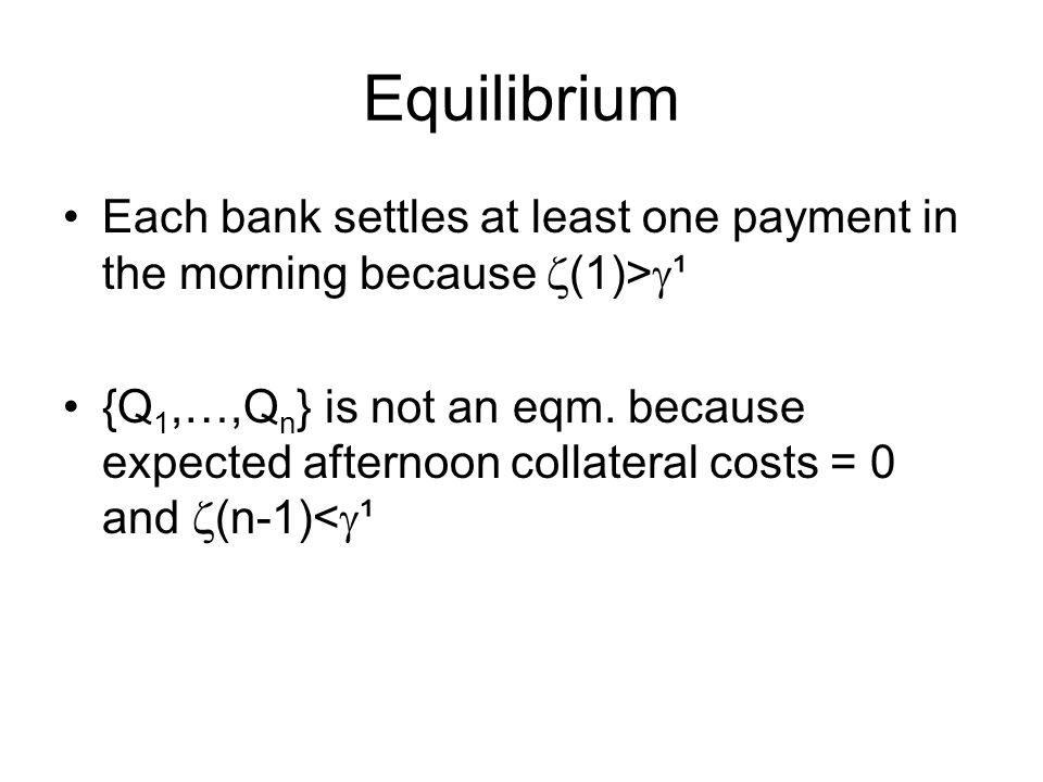 Equilibrium Each bank settles at least one payment in the morning because  (1)>  ¹ {Q 1,…,Q n } is not an eqm.