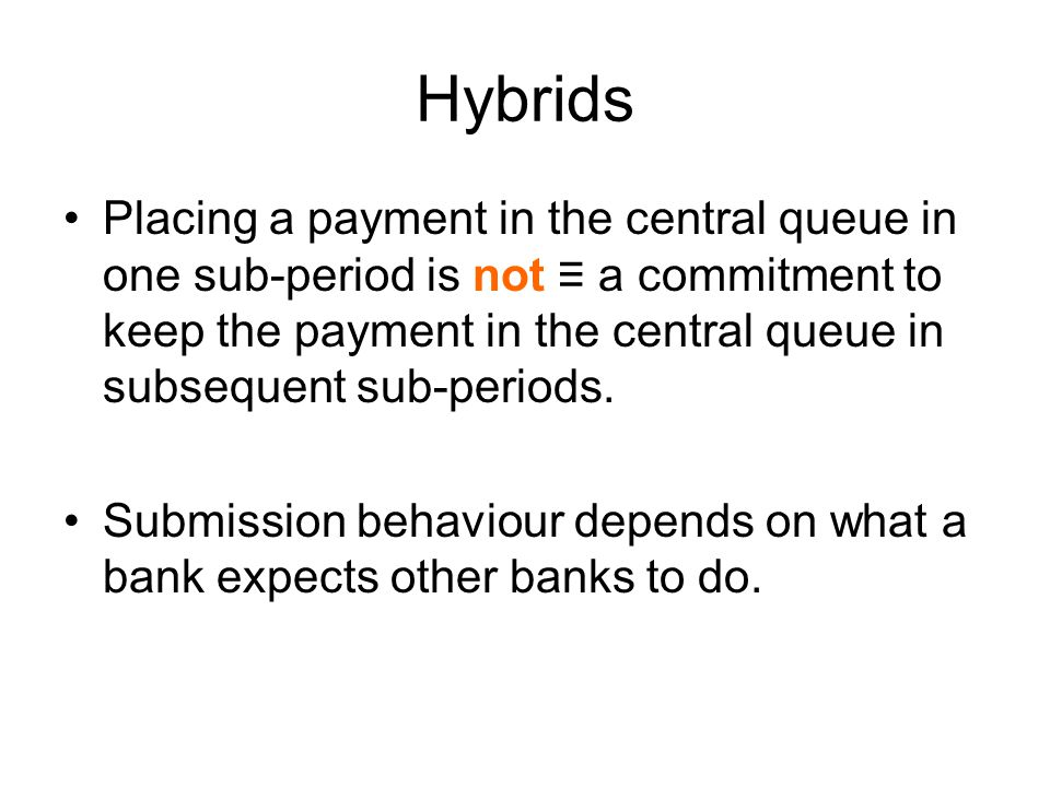 Hybrids Placing a payment in the central queue in one sub-period is not ≡ a commitment to keep the payment in the central queue in subsequent sub-periods.