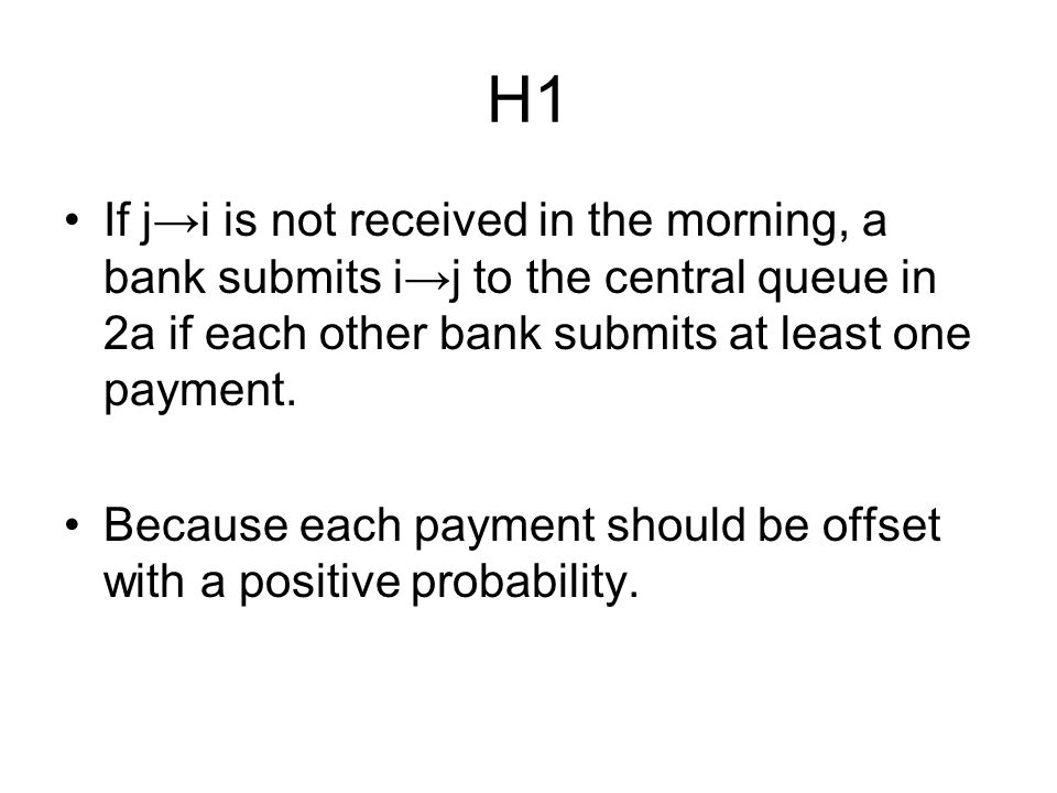 H1 If j→i is not received in the morning, a bank submits i→j to the central queue in 2a if each other bank submits at least one payment.
