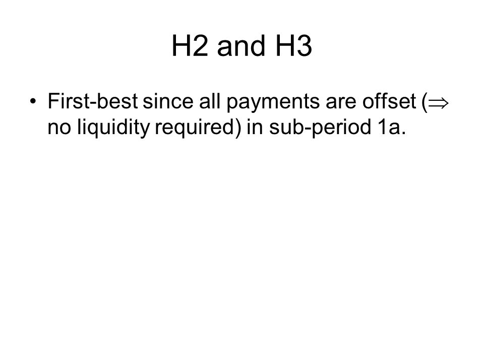 H2 and H3 First-best since all payments are offset (  no liquidity required) in sub-period 1a.