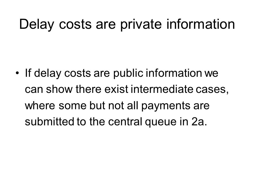 Delay costs are private information If delay costs are public information we can show there exist intermediate cases, where some but not all payments are submitted to the central queue in 2a.