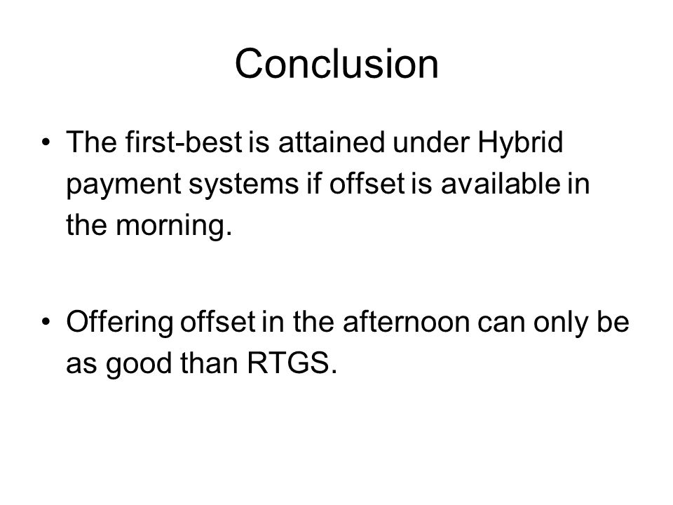 Conclusion The first-best is attained under Hybrid payment systems if offset is available in the morning.