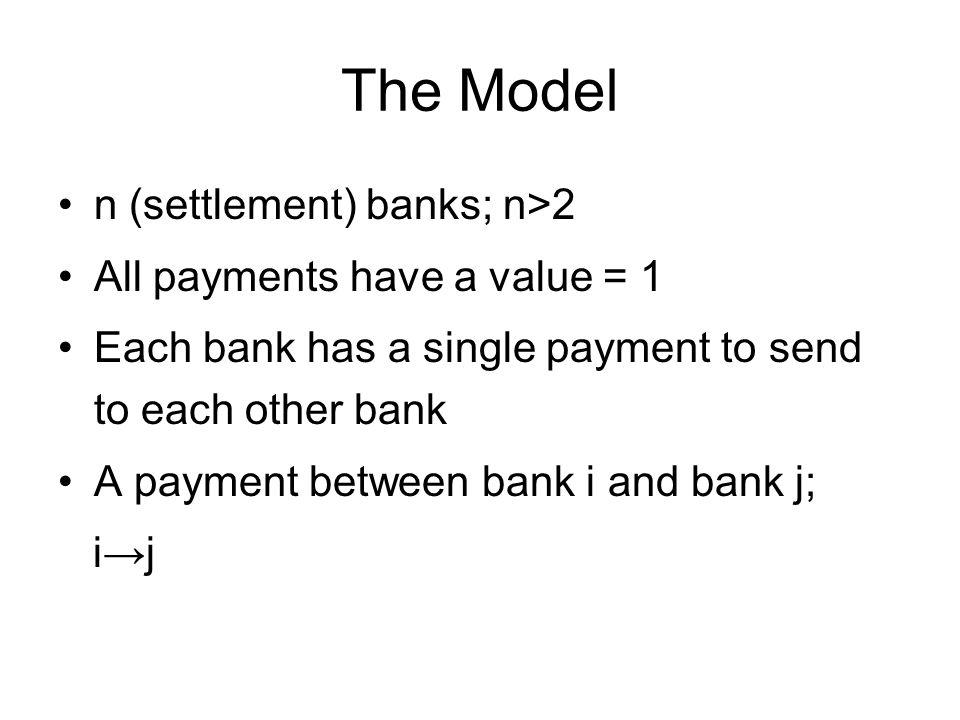 The Model n (settlement) banks; n>2 All payments have a value = 1 Each bank has a single payment to send to each other bank A payment between bank i and bank j; i→j