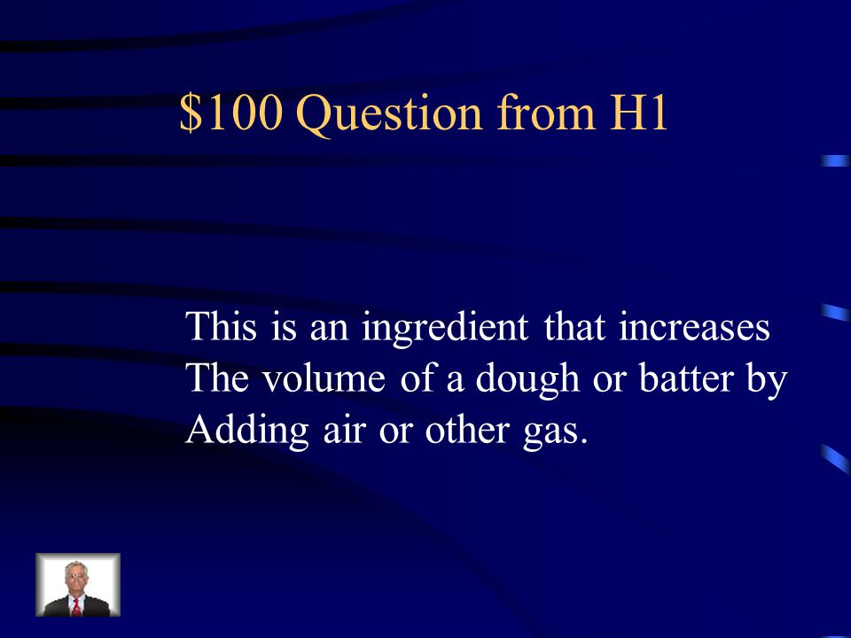Jeopardy Leaveners Flour & Dough Quick Breads Tools & Tricks Q $100 Q $200 Q $300 Q $400 Q $500 Q $100 Q $200 Q $300 Q $400 Q $500 Final Jeopardy A mix of Stuff