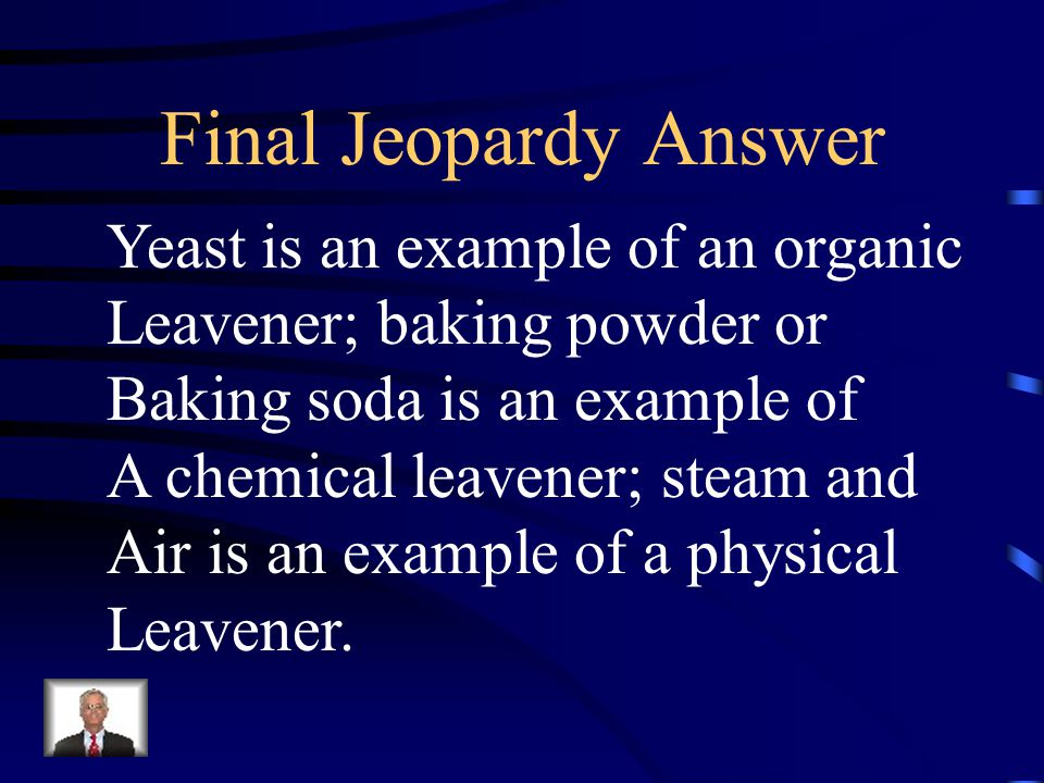Final Jeopardy These are each an example of an organic, Chemical, and physical leavener.