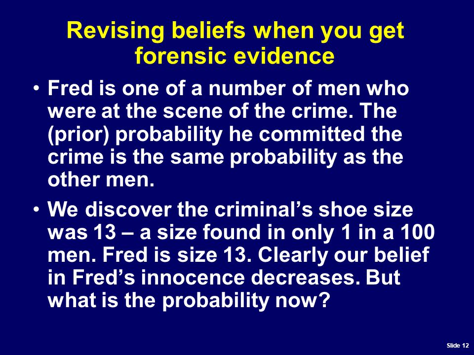 Slide 12 Revising beliefs when you get forensic evidence Fred is one of a number of men who were at the scene of the crime.