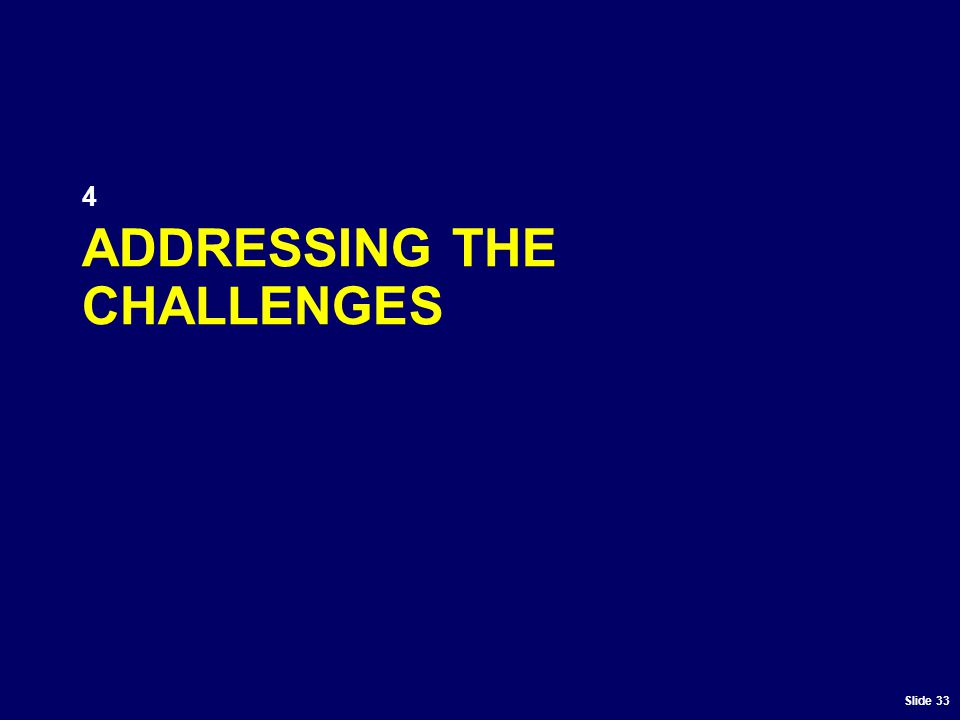 Slide 33 ADDRESSING THE CHALLENGES 4