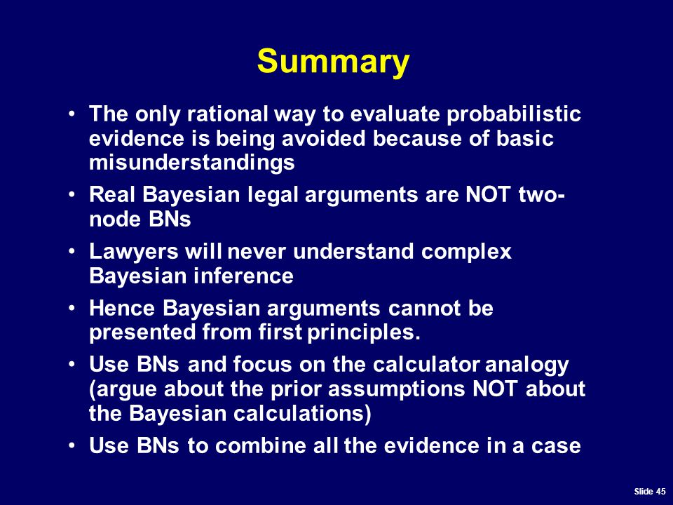Slide 45 Summary The only rational way to evaluate probabilistic evidence is being avoided because of basic misunderstandings Real Bayesian legal arguments are NOT two- node BNs Lawyers will never understand complex Bayesian inference Hence Bayesian arguments cannot be presented from first principles.