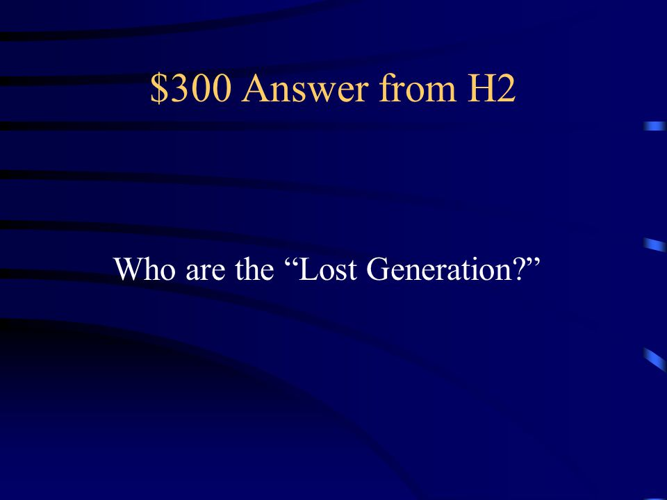 $300 Answer from H2 Who are the Lost Generation