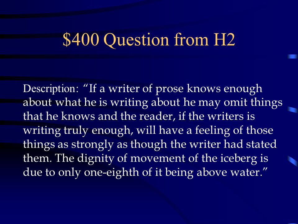 $400 Question from H2 Description: If a writer of prose knows enough about what he is writing about he may omit things that he knows and the reader, if the writers is writing truly enough, will have a feeling of those things as strongly as though the writer had stated them.