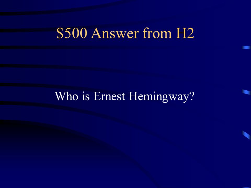 $500 Answer from H2 Who is Ernest Hemingway