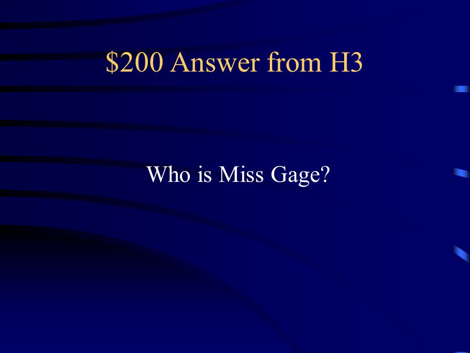 $200 Answer from H3 Who is Miss Gage
