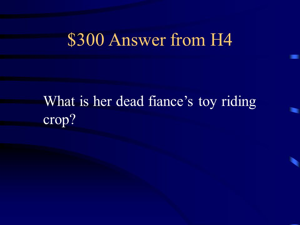 $300 Answer from H4 What is her dead fiance's toy riding crop
